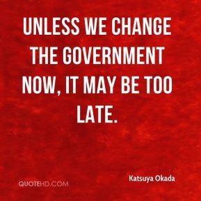 katsuya okada quote unless we change the government now it may be too